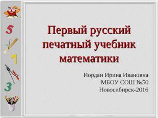 Первый русский печатный учебник математики Иордан Ирина Ивановна МБОУ СОШ №50
