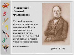 Магницкий Леонтий Филиппович Русский математик, педагог, преподаватель матем