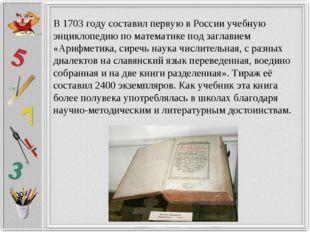 В 1703 году составил первую в России учебную энциклопедию по математике под з
