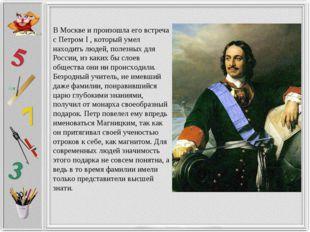 В Москве и произошла его встреча с Петром I , который умел находить людей, по