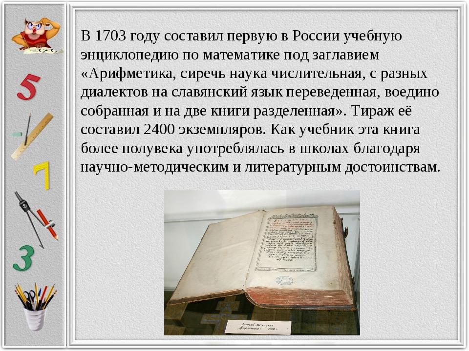В 1703 году составил первую в России учебную энциклопедию по математике под з...