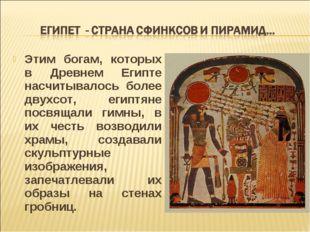 Этим богам, которых в Древнем Египте насчитывалось более двухсот, египтяне по