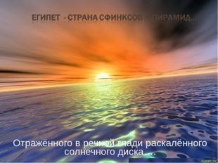 Отражённого в речной глади раскалённого солнечного диска….