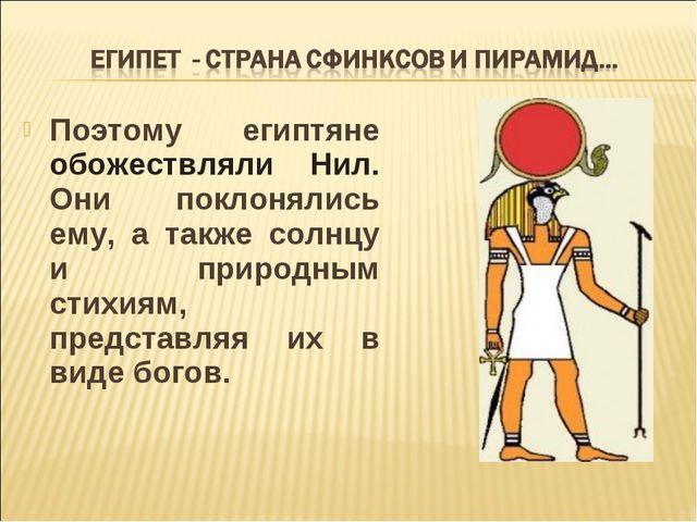 Поэтому египтяне обожествляли Нил. Они поклонялись ему, а также солнцу и прир...
