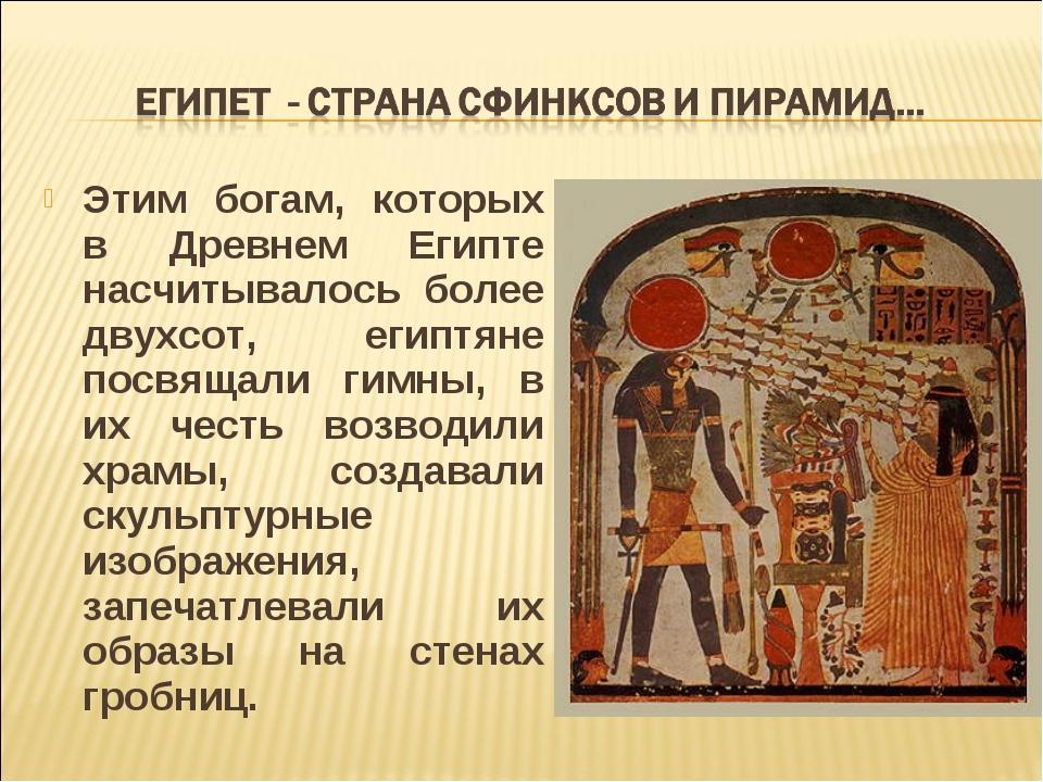 Этим богам, которых в Древнем Египте насчитывалось более двухсот, египтяне по...