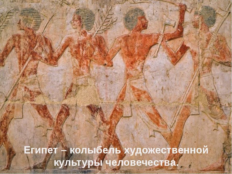 Египет – колыбель художественной культуры человечества.