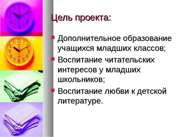 Цель проекта: Дополнительное образование учащихся младших классов; Воспитание...