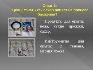 Опыт 2: Цель: Узнать как сахар влияет на процесс брожения? Продукты для опыта