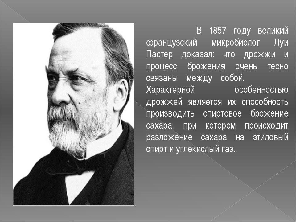 В 1857 году великий французский микробиолог Луи Пастер доказал: что дрожжи и...