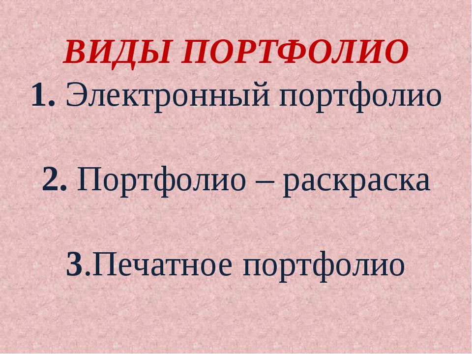 ВИДЫ ПОРТФОЛИО 1. Электронный портфолио 2. Портфолио – раскраска 3.Печатное п...