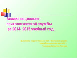 Анализ социально-психологической службы за 2014- 2015 учебный год. Выполнила: