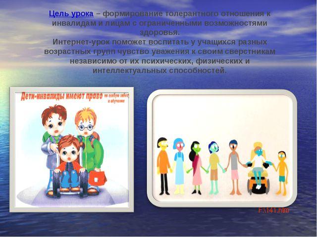 Цель урока– формирование толерантного отношения к инвалидам и лицам с ограни...