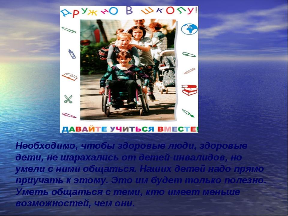 Необходимо, чтобы здоровые люди, здоровые дети, не шарахались от детей-инвали...