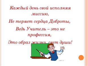 Каждый день свой исполняя миссию, Не теряет сердца Доброты, Ведь Учитель – э