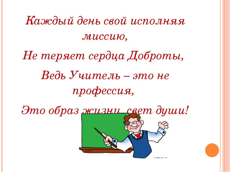 Каждый день свой исполняя миссию, Не теряет сердца Доброты, Ведь Учитель – э...