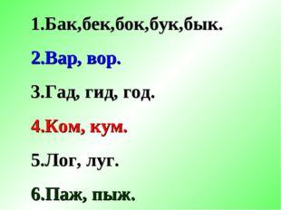 1.Бак,бек,бок,бук,бык. 2.Вар, вор. 3.Гад, гид, год. 4.Ком, кум. 5.Лог, луг. 6
