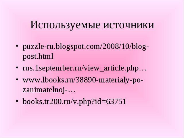 Используемые источники puzzle-ru.blogspot.com/2008/10/blog-post.html rus.1sep...