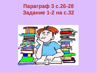 Параграф 3 с.26-28 Задание 1-2 на с.32