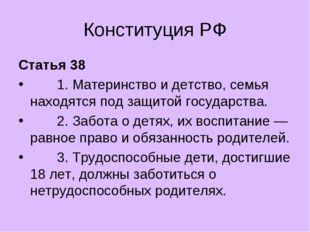 Конституция РФ Статья 38 1. Материнство и детство, семья находятся под защито