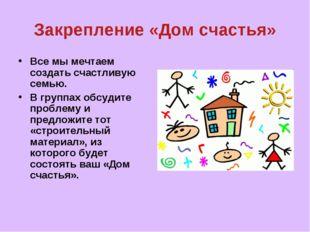 Закрепление «Дом счастья» Все мы мечтаем создать счастливую семью. В группах