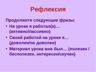 Рефлексия Продолжите следующие фразы: На уроке я работал(а)…(активно/пассивно