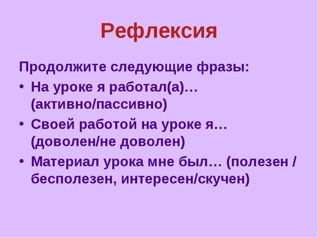 Рефлексия Продолжите следующие фразы: На уроке я работал(а)…(активно/пассивно...