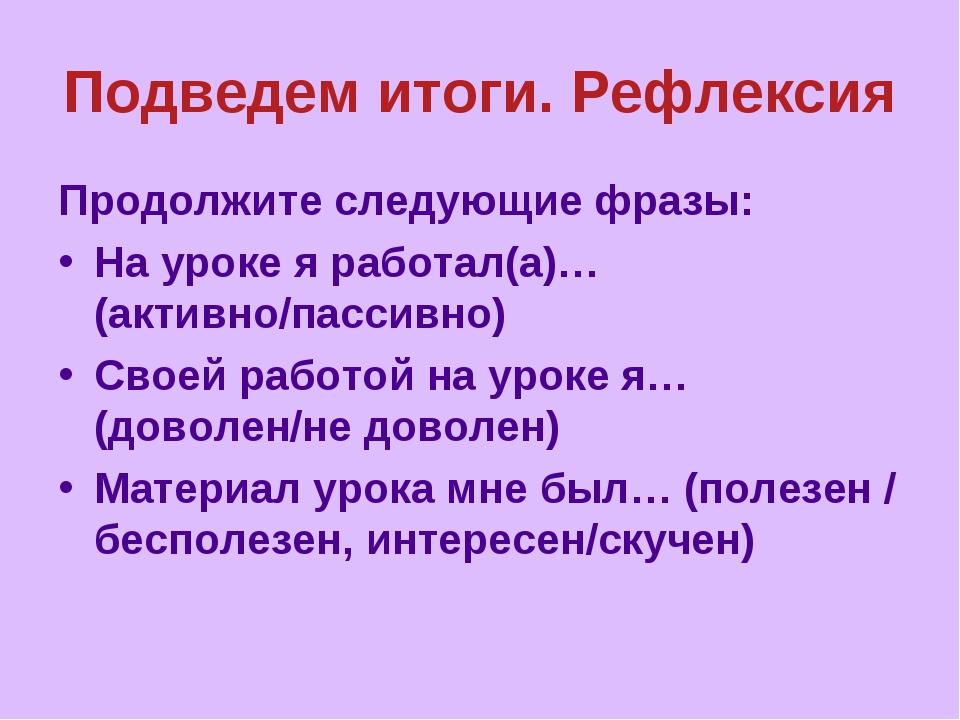 Подведем итоги. Рефлексия Продолжите следующие фразы: На уроке я работал(а)…(...