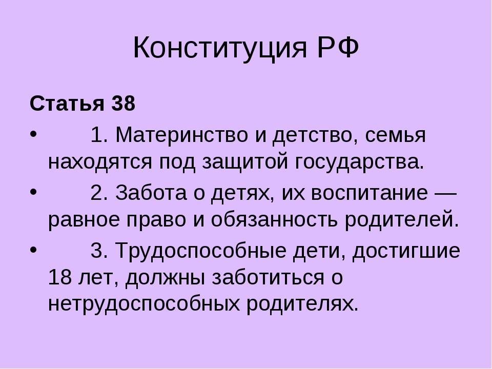 Конституция РФ Статья 38 1. Материнство и детство, семья находятся под защито...