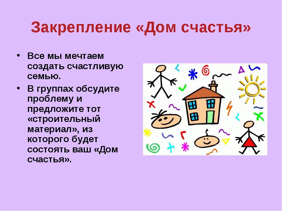 Закрепление «Дом счастья» Все мы мечтаем создать счастливую семью. В группах...