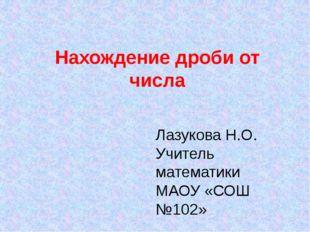 Лазукова Н.О. Учитель математики МАОУ «СОШ №102» Нахождение дроби от числа