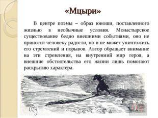 «Мцыри» В центре поэмы – образ юноши, поставленного жизнью в необычные усло