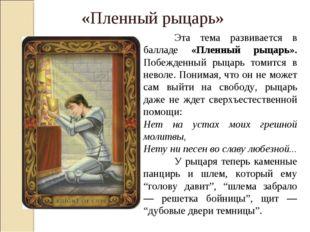 Эта тема развивается в балладе «Пленный рыцарь». Побежденный рыцарь томитс