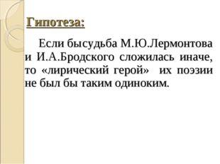 Гипотеза: Если бысудьба М.Ю.Лермонтова и И.А.Бродского сложилась иначе, то «