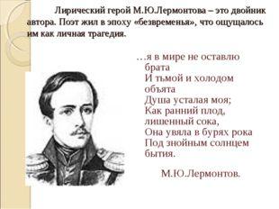 Лирический герой М.Ю.Лермонтова – это двойник автора. Поэт жил в эпоху «без