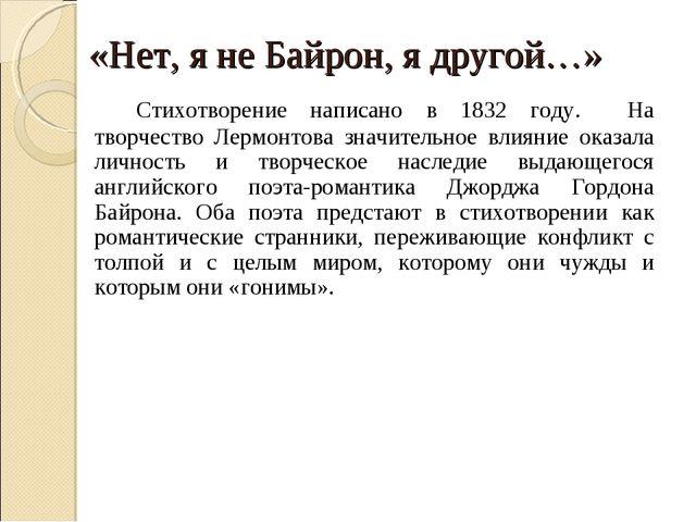 «Нет, я не Байрон, я другой…» Стихотворение написано в 1832 году. На творче...