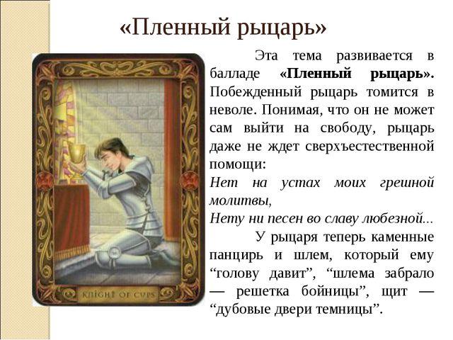 Эта тема развивается в балладе «Пленный рыцарь». Побежденный рыцарь томитс...