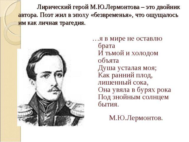 Лирический герой М.Ю.Лермонтова – это двойник автора. Поэт жил в эпоху «без...