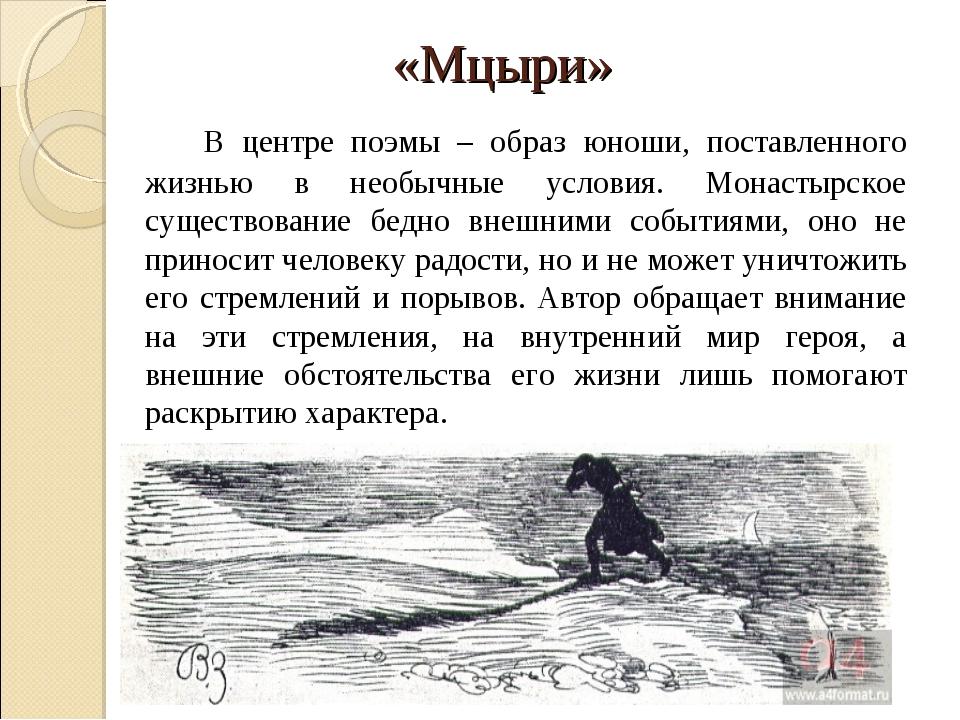 «Мцыри» В центре поэмы – образ юноши, поставленного жизнью в необычные усло...