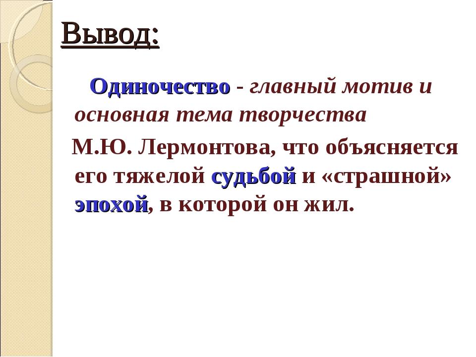 Вывод: Одиночество - главный мотив и основная тема творчества М.Ю. Лермонтова...