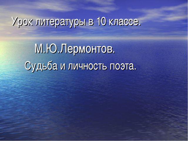 Урок литературы в 10 классе. М.Ю.Лермонтов. Судьба и личность поэта.
