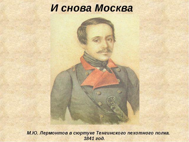 И снова Москва М.Ю. Лермонтов в сюртуке Тенгинского пехотного полка. 1841...
