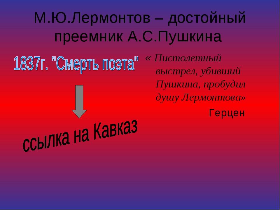 М.Ю.Лермонтов – достойный преемник А.С.Пушкина « Пистолетный выстрел, убивший...
