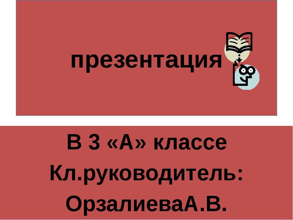презентация В 3 «А» классе Кл.руководитель: ОрзалиеваА.В.