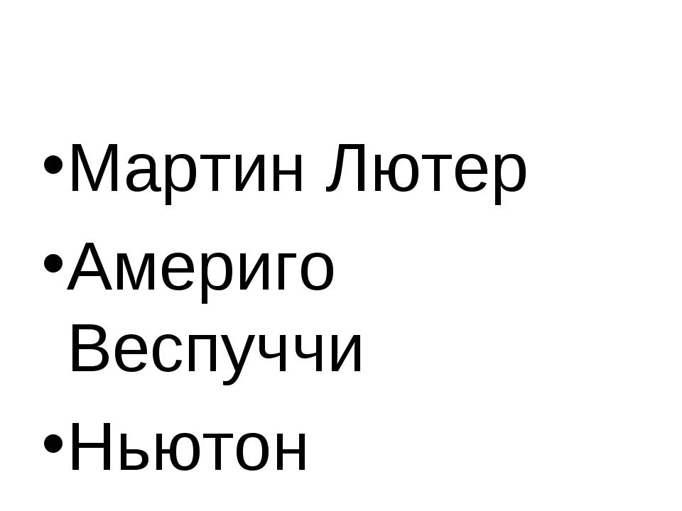 Мартин Лютер Америго Веспуччи Ньютон
