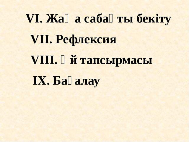 VI. Жаңа сабақты бекіту VІI. Рефлексия VIІІ. Үй тапсырмасы IХ. Бағалау
