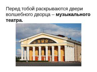 Перед тобой раскрываются двери волшебного дворца – музыкального театра.