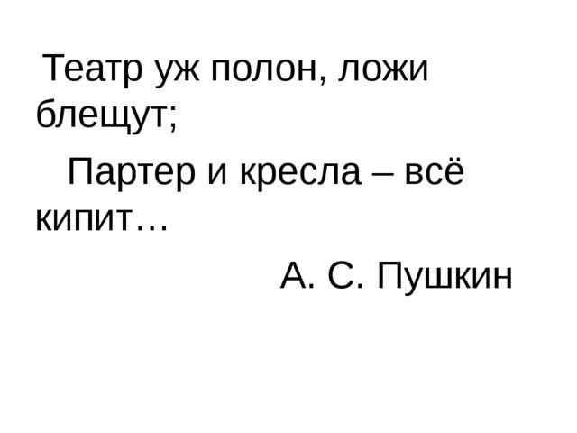 Театр уж полон, ложи блещут; Партер и кресла – всё кипит… А. С. Пушкин