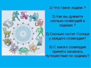 1) Что такое зодиак ? 2) Как вы думаете сколько созвездий в зодиаке ? 2) Скол
