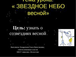 Тема урока: « ЗВЕЗДНОЕ НЕБО весной» Цель: узнать о созвездиях весной Выполнил