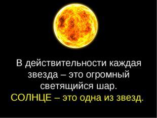 В действительности каждая звезда – это огромный светящийся шар. СОЛНЦЕ – это